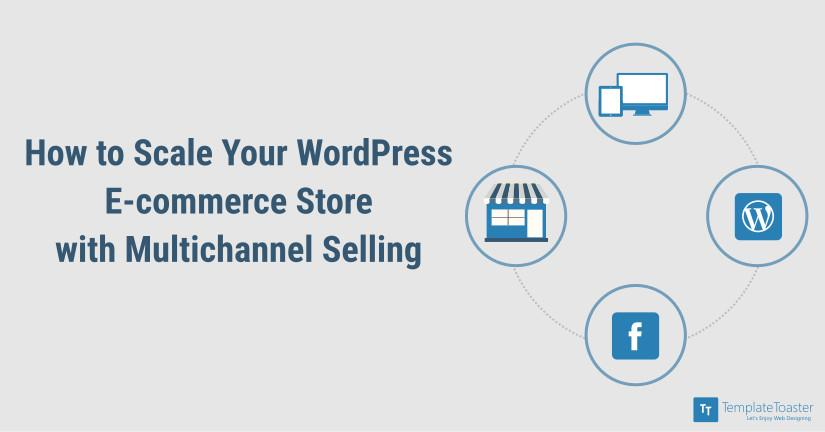 how-to-scale-your-wordpress-e-commerce-store-with-multichannel-selling_blog